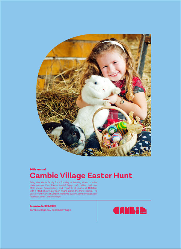 VIEW THE EASTER SHOPPING BOOKLET- Includes sales, coupons, colouring contest and more! 14th Annual Cambie Village Easter Hunt Saturday April 20, 2019 FREE Join your friends and neighbours for an afternoon of pursuing trivia about Cambie Village and the world around it. Redeem your new knowledge for an Easter treat! Bring the whole family! 10:30am FREE showing ofTeen Titans Go! at The Park Cinema , 3440 Cambie Street. Arrive early. 12:30-3:00 pm FREE craft t ables, facepaint ing, caricatures, balloons, BMX shows, and more! 12:00pm CLUE HUNT BEGINS. Pick up your trivia map at the INFO tent at W.18th or the one at W.8t h. Find the answers by visiting merchants along Cambie Street in the Heart of Vancouver. 2:00 pm-3:00 pm REDEEM your completed map of clues at the INFO tents on W.8th or W.18th for an Easter treat!