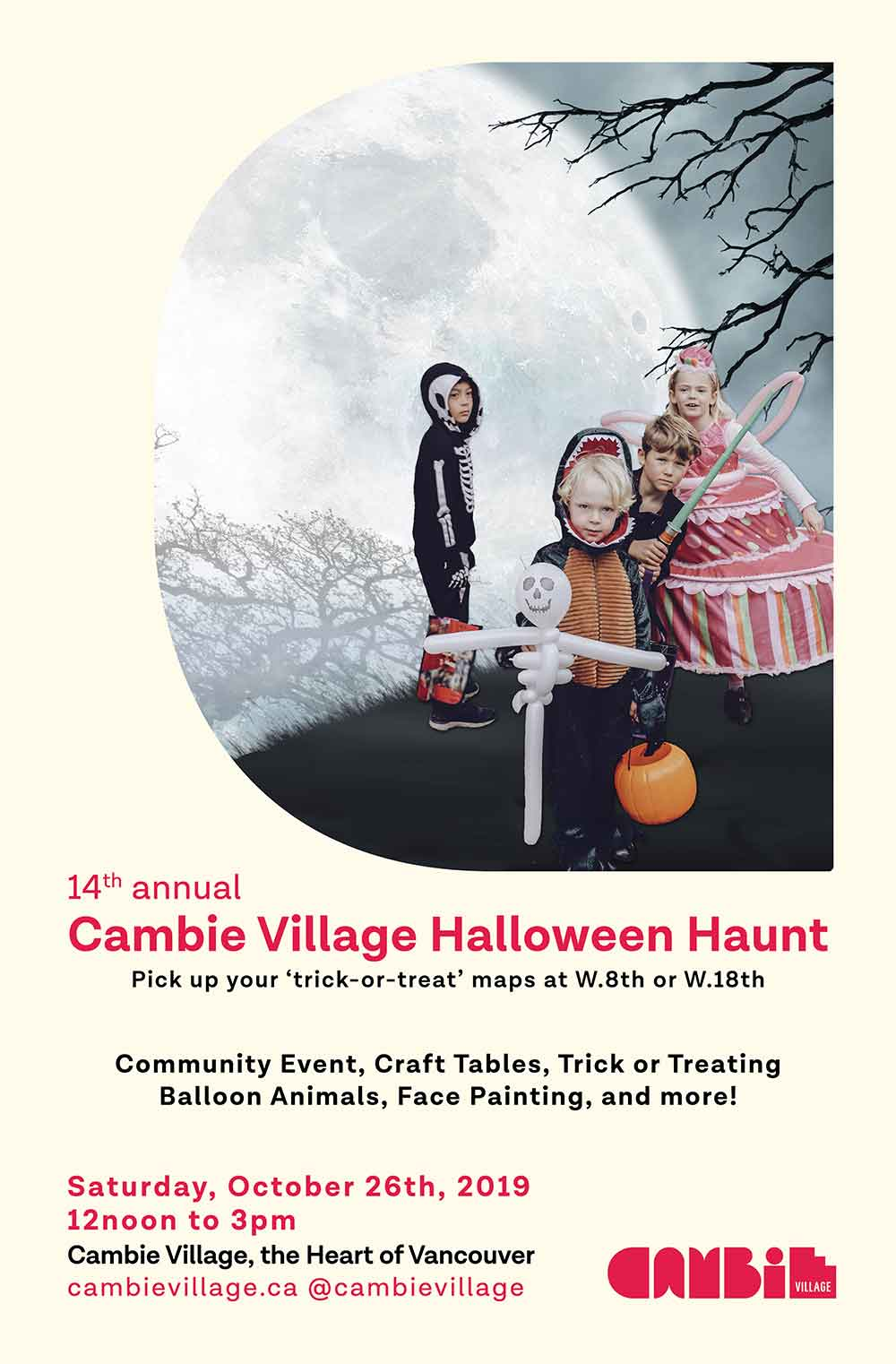 14th annual Cambie Village Halloween Haunt Pick up your 'trick-or-treat' maps at W.Sth or W.18th Community Event, Craft Tables, Trick or Treating Balloon Animals, Face Painting, and more! Saturday, October 26th, 2019 12noon to 3pm Cambie Village, the Heart of Vancouver cambievillage.ca @cambievillage